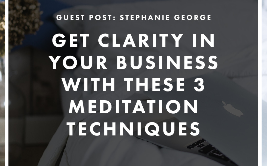 Get Clarity In Your Business With These 3 Meditation Techniques