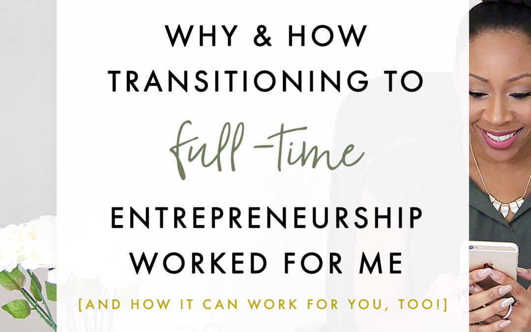 Why + How Transitioning To A Full Time Entrepreneur Worked For Me