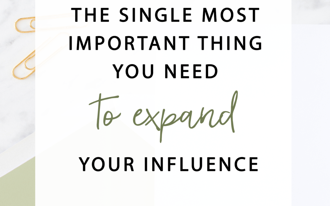 The Single Most Important Thing You Need To Expand Your Influence